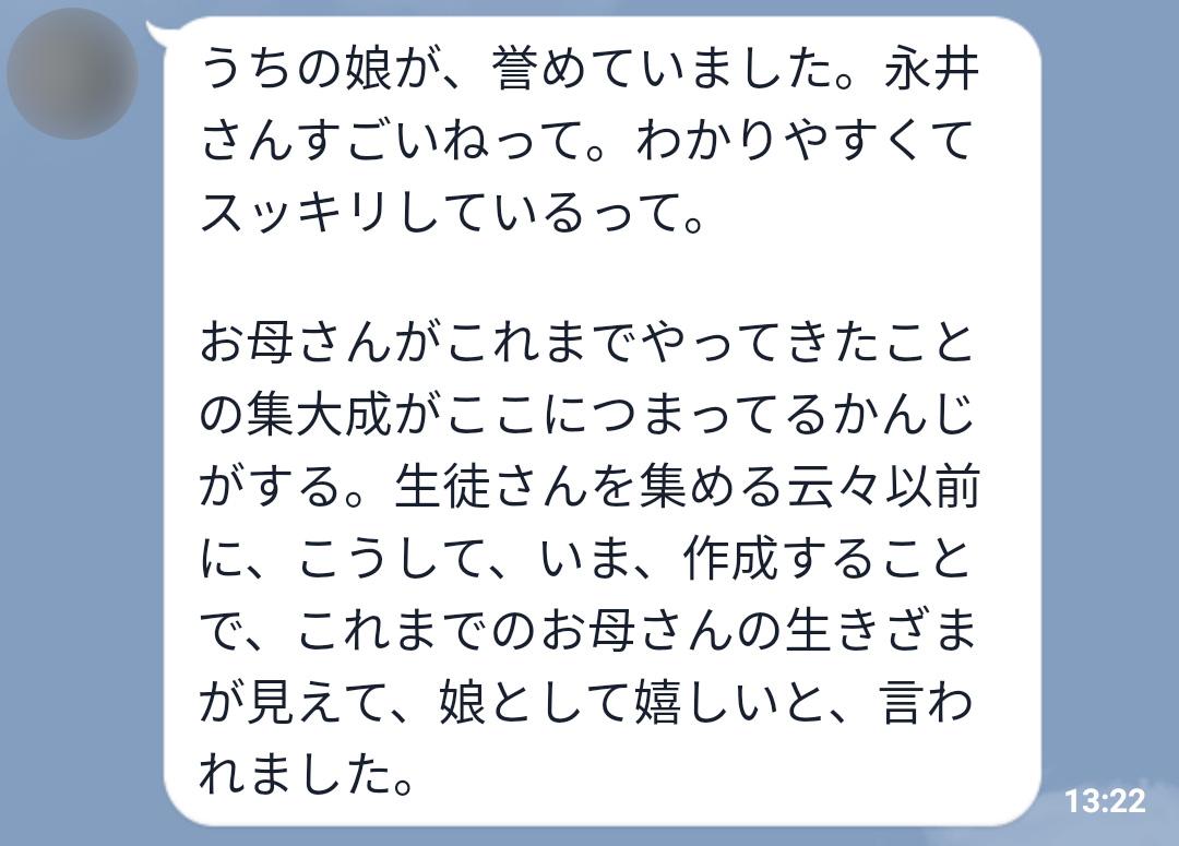 うちの娘が、誉めていました。永井さんすごいねって。わかりやすくてスッキリしているって。お母さんがこれまでやってきたことの集大成がここに詰まっている感じがする。生徒さんを集める云々以前に、こうして今、作成することで、これまでのお母さんの生き様が見えて、娘として嬉しいと、言われました。